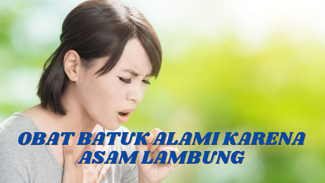 OBAT BATUK ALAMI KARENA ASAM LAMBUNG