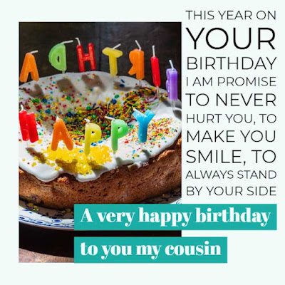 This year on your birthday I am promise to never hurt you, to make you smile, to always stand by your side. A very happy birthday to you my cousin.