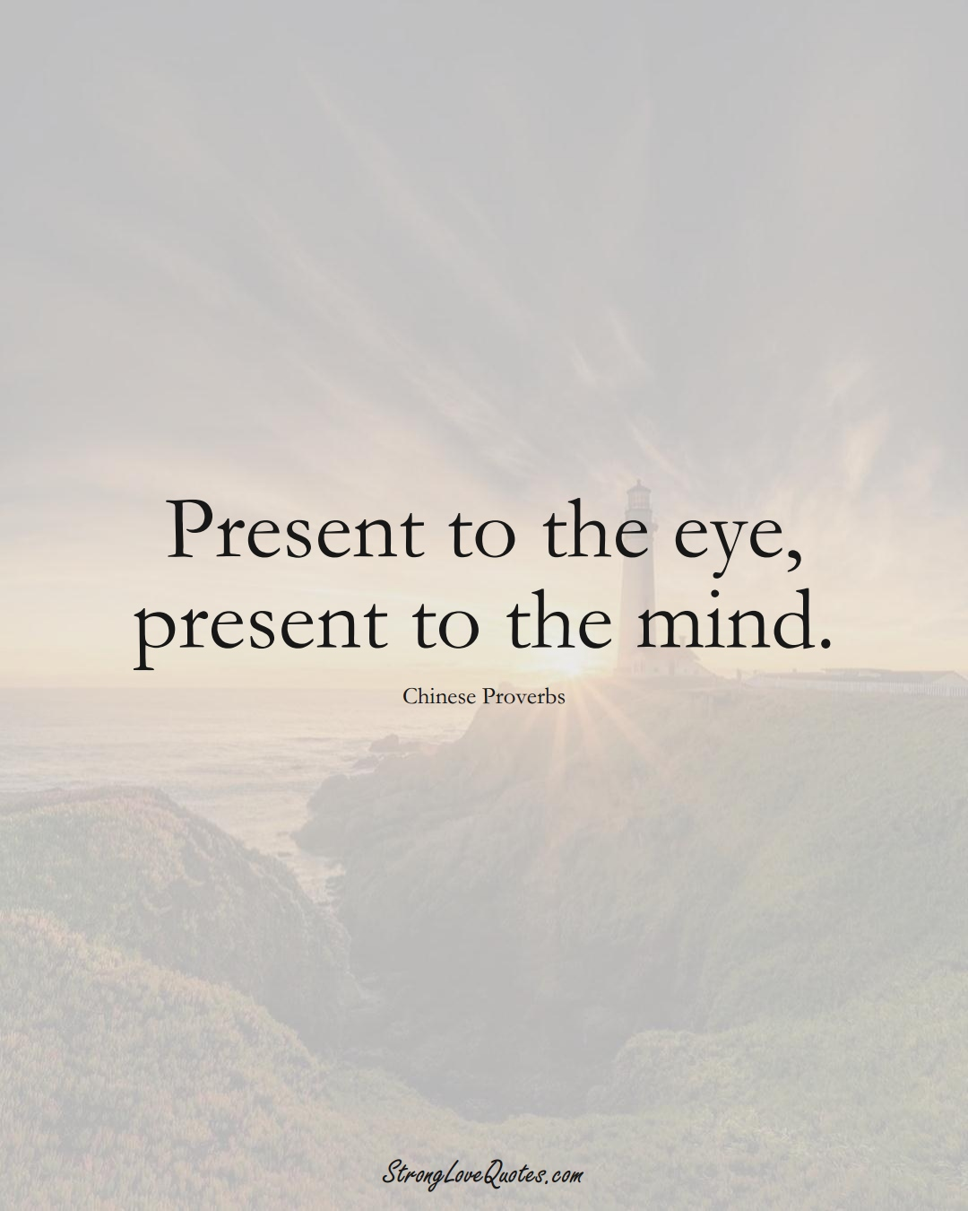 Present to the eye, present to the mind. (Chinese Sayings);  #AsianSayings