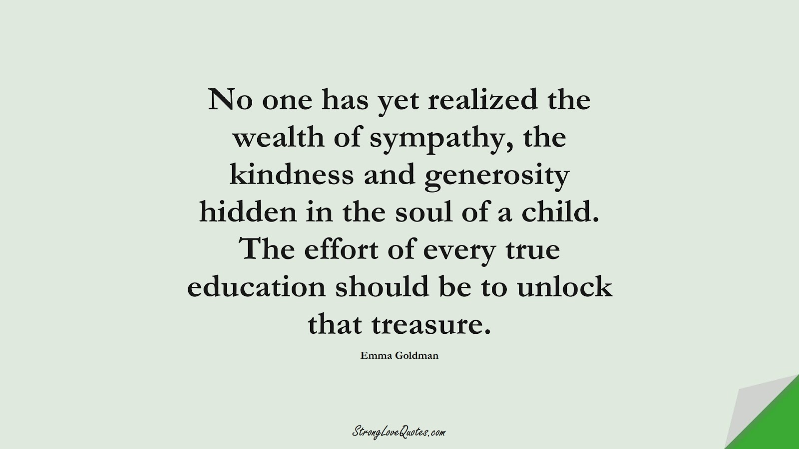 No one has yet realized the wealth of sympathy, the kindness and generosity hidden in the soul of a child. The effort of every true education should be to unlock that treasure. (Emma Goldman);  #EducationQuotes