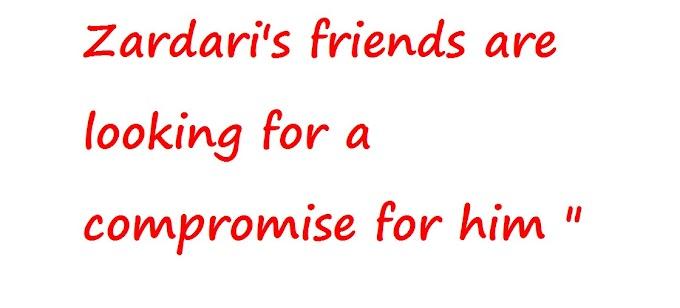 """जरदारी के दोस्त उनके लिए एक समझौता की तलाश में हैं """""""