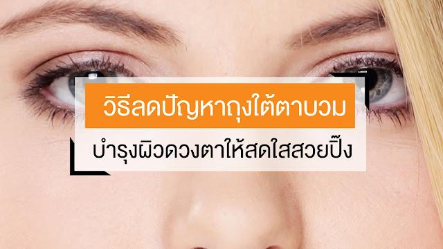 วิธีลดปัญหาถุงใต้ตาบวม บำรุงผิวดวงตาให้สดใสสวยปิ๊ง