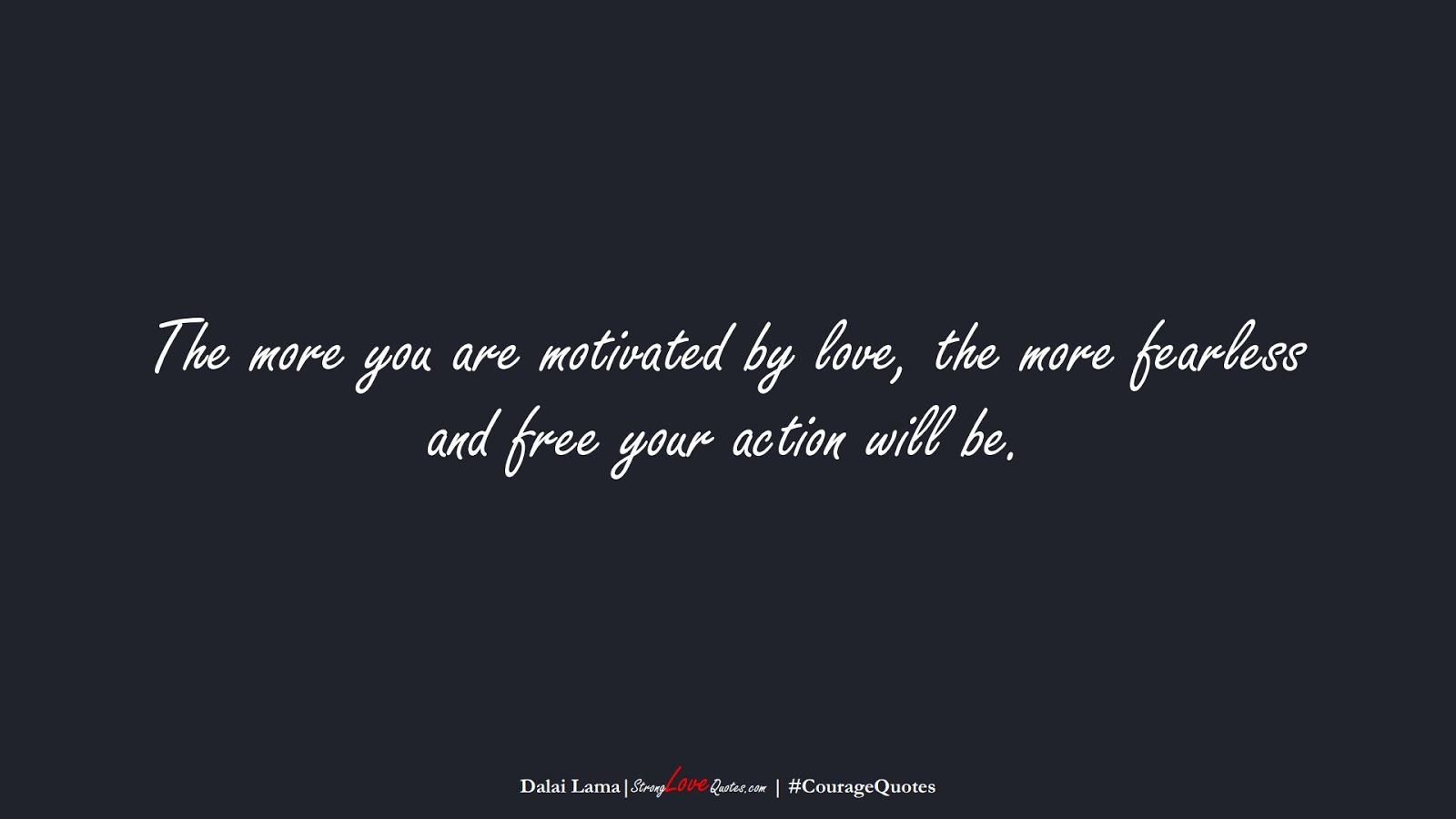 The more you are motivated by love, the more fearless and free your action will be. (Dalai Lama);  #CourageQuotes