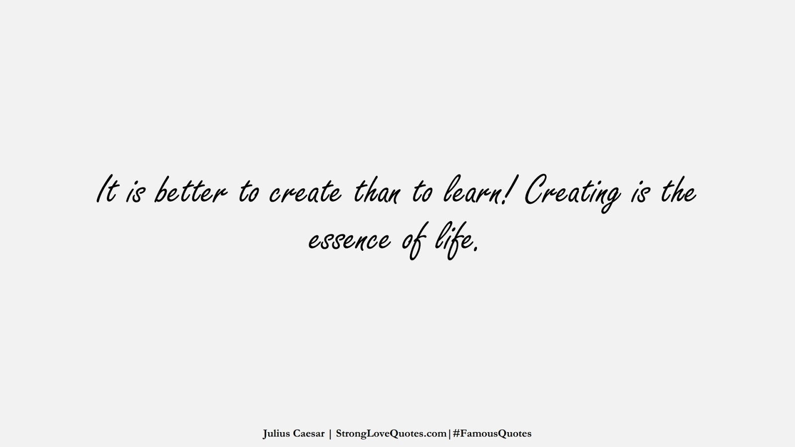It is better to create than to learn! Creating is the essence of life. (Julius Caesar);  #FamousQuotes