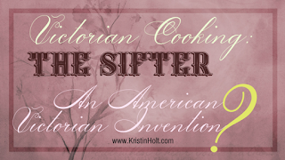 Kristin Holt | Victorian Cooking: The Sifter - An American Victorian Invention?