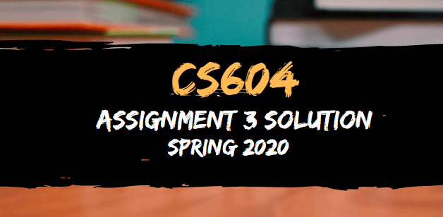 CS604 Assignment 3 Solution Spring2020