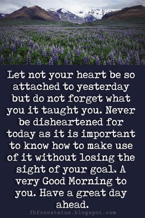 Good Morning Text Messages, Let not your heart be so attached to yesterday but do not forget what you it taught you. Never be disheartened for today as it is important to know how to make use of it without losing the sight of your goal. A very Good Morning to you. Have a great day ahead.