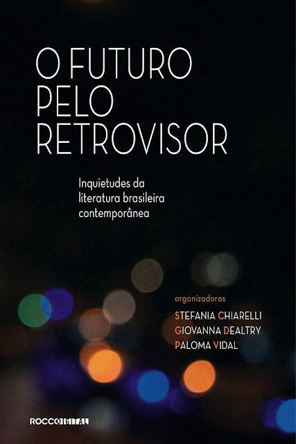 O futuro pelo retrovisor Inquietudes da literatura brasileira contemporânea - Paloma Vidal, Giovanna Dealtry, Stefania Chiarelli