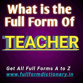 Full Form of TEACHER  Full Deatils of the full form of Teacher