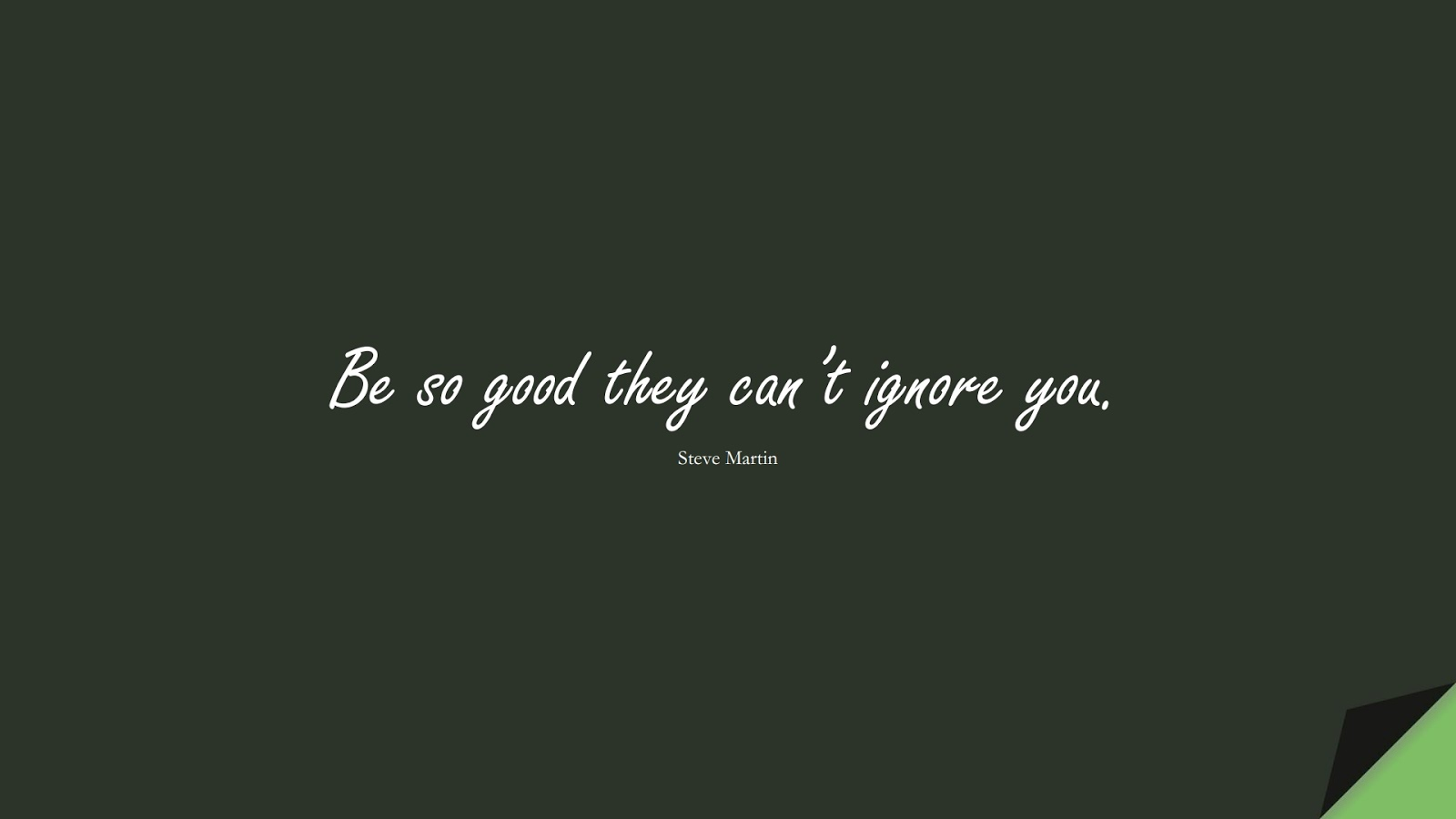 Be so good they can't ignore you. (Steve Martin);  #LifeQuotes