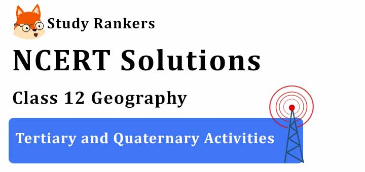 NCERT Solutions for Class 12 Geography Chapter 7 Tertiary and Quaternary Activities