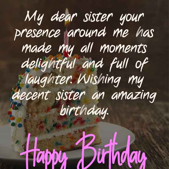 My dear sister your presence around me has made my all moments delightful and full of laughter. Wishing my decent sister an amazing birthday.