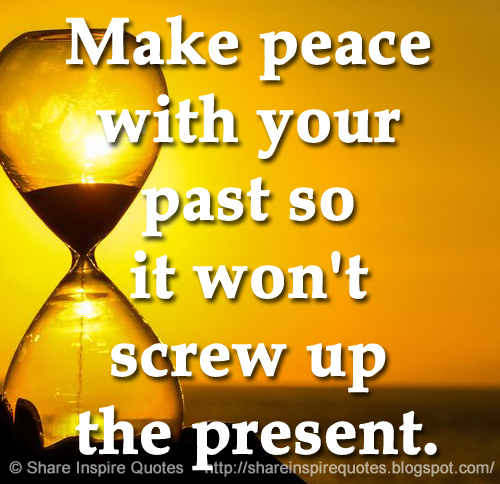 Make Peace With Your Past So It Wont Screw Up The Present Share