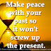 Make peace with your past so it won't screw up the present.