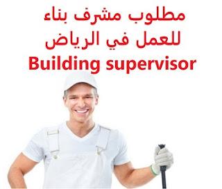 وظائف السعودية مطلوب مشرف بناء للعمل في الرياض Building supervisor