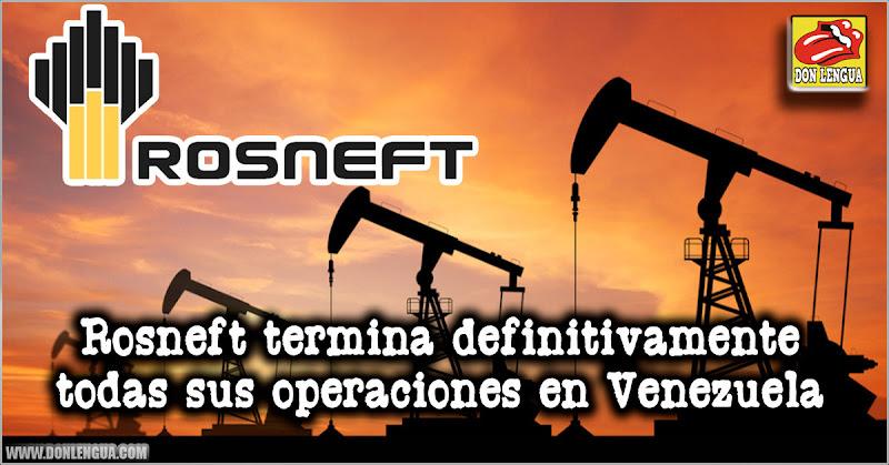 Rosneft terminó definitivamente todas sus operaciones en Venezuela