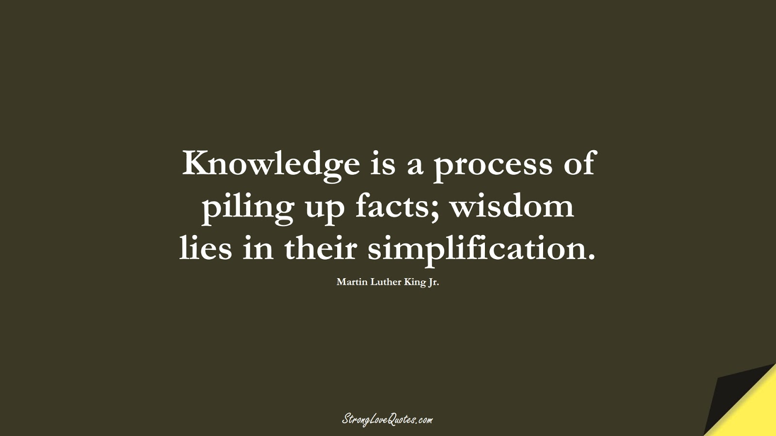Knowledge is a process of piling up facts; wisdom lies in their simplification. (Martin Luther King Jr.);  #KnowledgeQuotes