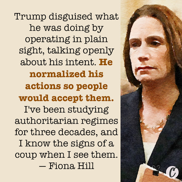 Trump disguised what he was doing by operating in plain sight, talking openly about his intent. He normalized his actions so people would accept them. I've been studying authoritarian regimes for three decades, and I know the signs of a coup when I see them. — Fiona Hill, former senior director for Europe and Russia on the National Security Council