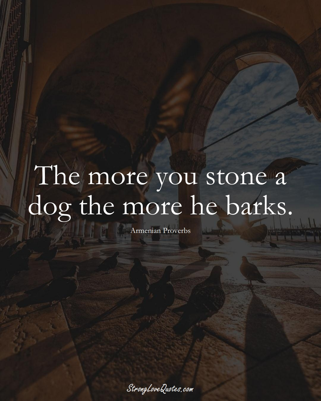 The more you stone a dog the more he barks. (Armenian Sayings);  #AsianSayings