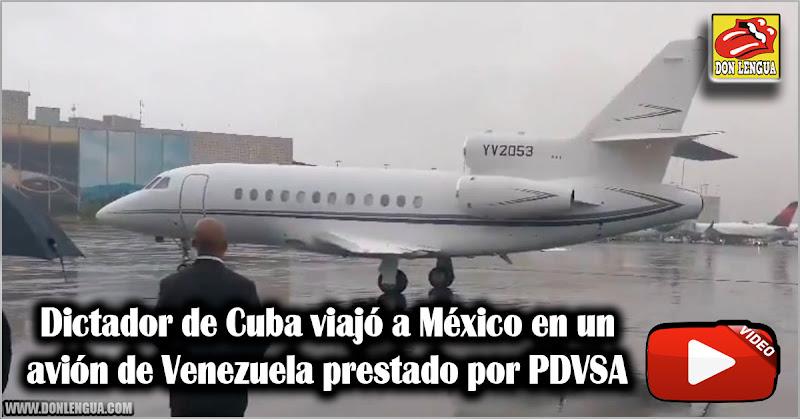 Dictador de Cuba viajó a México en un avión de Venezuela prestado por PDVSA