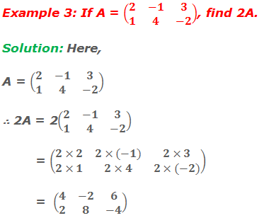 Example 3: If A = (■(2&-1&3@1&4&-2)), find 2A. Solution: Here, A = (■(2&-1&3@1&4&-2)) ∴ 2A = 2(■(2&-1&3@1&4&-2))           = (■(2×2&2×(-1)&2×3@2×1&2×4&2×(-2)))           =  (■(4&-2&6@2&8&-4))