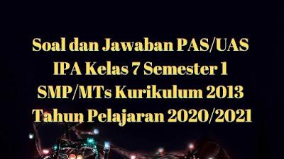 Download Soal dan Jawaban PAS/UAS IPA Kelas 7 Semester 1 SMP/MTs Kurikulum 2013 TP 2020/2021