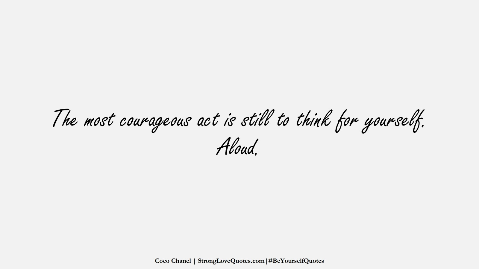 The most courageous act is still to think for yourself. Aloud. (Coco Chanel);  #BeYourselfQuotes