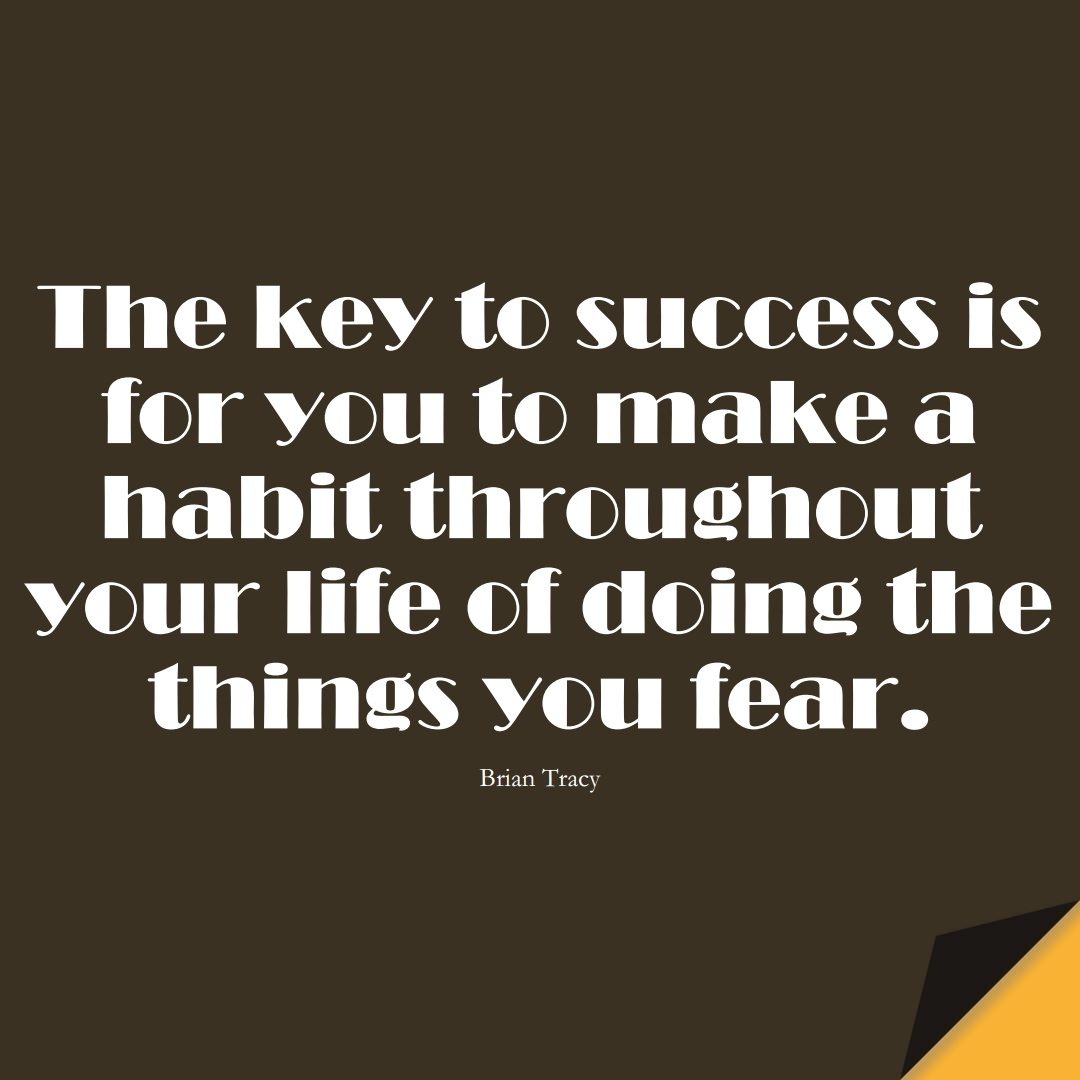 The key to success is for you to make a habit throughout your life of doing the things you fear. (Brian Tracy);  #FearQuotes