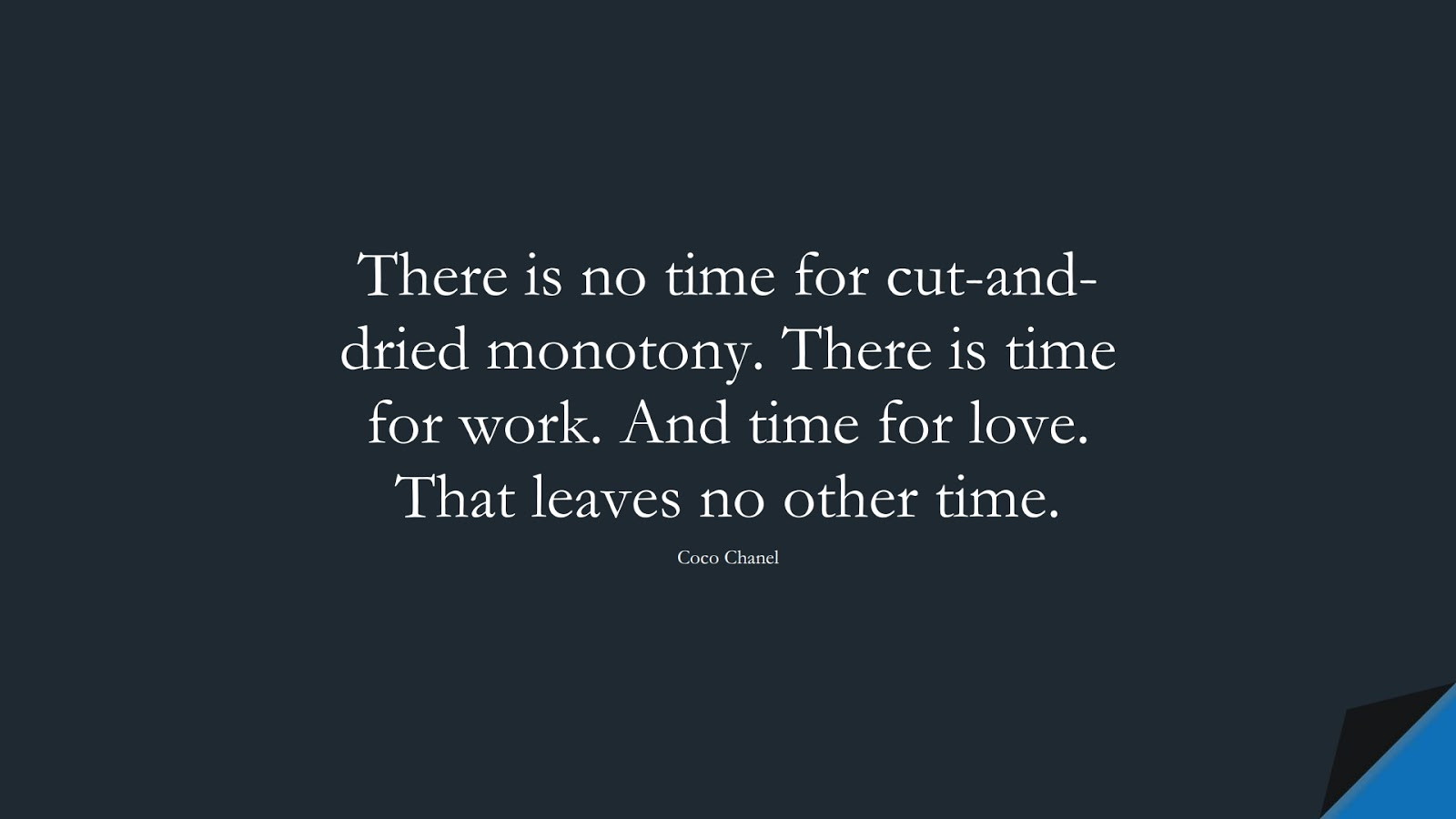 There is no time for cut-and-dried monotony. There is time for work. And time for love. That leaves no other time. (Coco Chanel);  #HardWorkQuotes