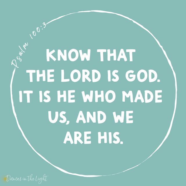 Know that the Lord is God. It is He who made us, and we are His.