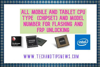 All Mobile and tablet CPU type  (chipset) and model number for flashing and frp unloCking