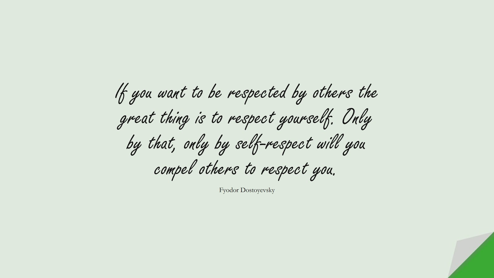 If you want to be respected by others the great thing is to respect yourself. Only by that, only by self-respect will you compel others to respect you. (Fyodor Dostoyevsky);  #SelfEsteemQuotes