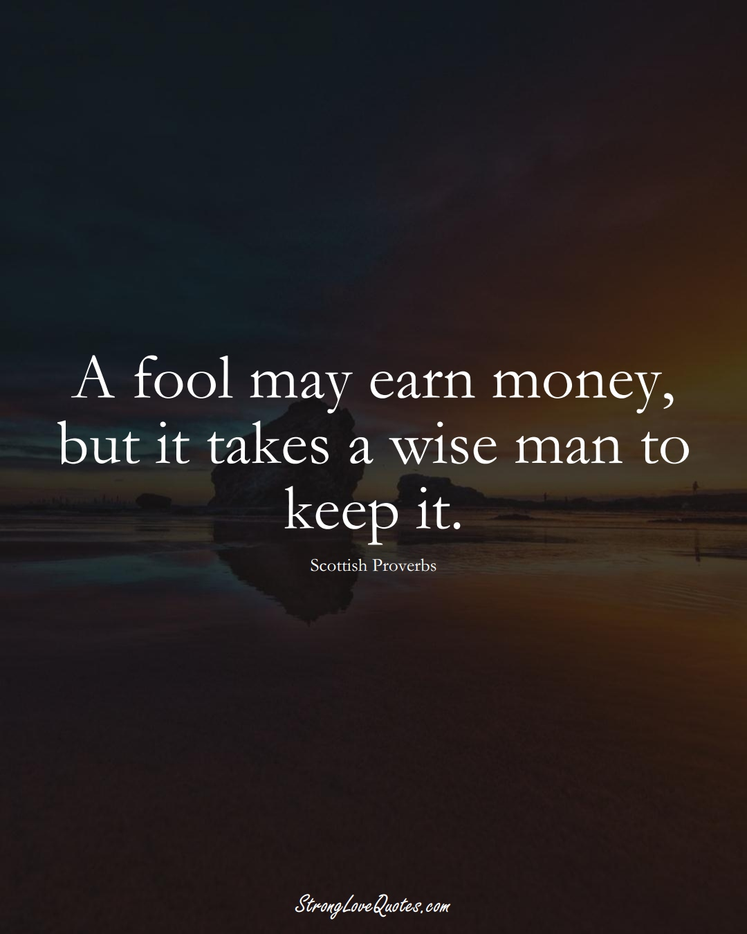 A fool may earn money, but it takes a wise man to keep it. (Scottish Sayings);  #EuropeanSayings