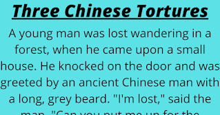 """A young man was lost wandering in a forest, when he came upon a small house.    He knocked on the door and was greeted by an ancient Chinese man with a long, grey beard. """"I'm lost,"""" said the man. """"Can you put me up for the night?""""    """"Certainly,"""" the Chinese man said, """"but on one condition. If you so much as lay a finger on my daughter, I will inflict upon you the three worst Chinese tortures known to man.""""    """"Ok,"""" said the man, thinking that the daughter must be pretty old as well, and entered the house.    Before dinner, the daughter came down the stairs. She was young, beautiful, and had a fantastic figure.    She was obviously attracted to the young man since she couldn't keep her eyes off him during the meal.    Remembering the old man's warning, he ignored her and went up to bed alone.    But during he night, he could bear it no longer, and sneaked into her room for a night of passion.    He was careful to keep everything quiet so the old man wouldn't hear. Near dawn he crept back to his room, exhausted, but happy.    He woke in the morning with the feel of pressure on his chest. Opening his eyes he saw a large rock on his chest with a note on it that read, """"Chinese Torture 1: Large rock on chest.""""    """"Well, that's pretty crappy,"""" he thought. """"If that's the best the old man can do then I don't have much to worry about.""""  He picked the boulder up, walked over to the window and threw the boulder out. As he did so he noticed another note on it that read: """"Chinese Torture 2: Rock tied to left testicle.""""  In a panic he glanced down and saw the rope that was already getting close to the end.  Figuring that a few broken bones was better than castration, he jumped out of the window after the boulder.  As he plummeted downward he saw a large sign on the ground that read, """"Chinese Torture 3: Right testicle tied to bedpost."""""""