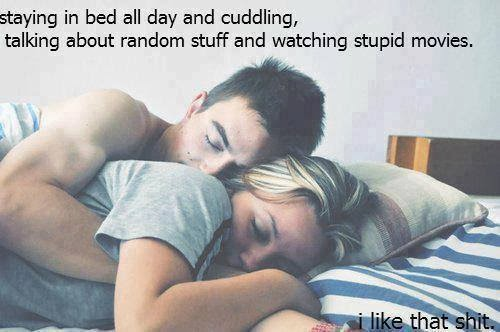 Staying in bed all day and cuddling, talking about random ...