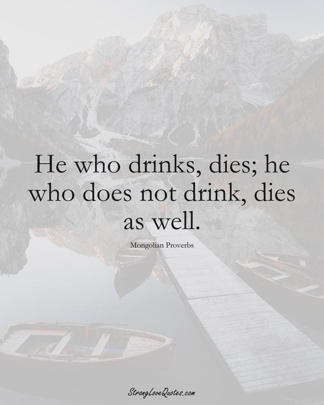 He who drinks, dies; he who does not drink, dies as well. (Mongolian Sayings);  #AsianSayings