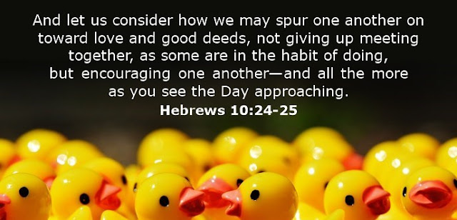 And let us consider how we may spur one another on toward love and good deeds, not giving up meeting together, as some are in the habit of doing, but encouraging one another—and all the more as you see the Day approaching.