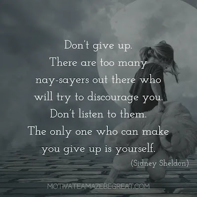 "Never Quit Quotes: ""Don't give up. There are too many nay-sayers out there who will try to discourage you. Don't listen to them. The only one who can make you give up is yourself."" – Sidney Sheldon"