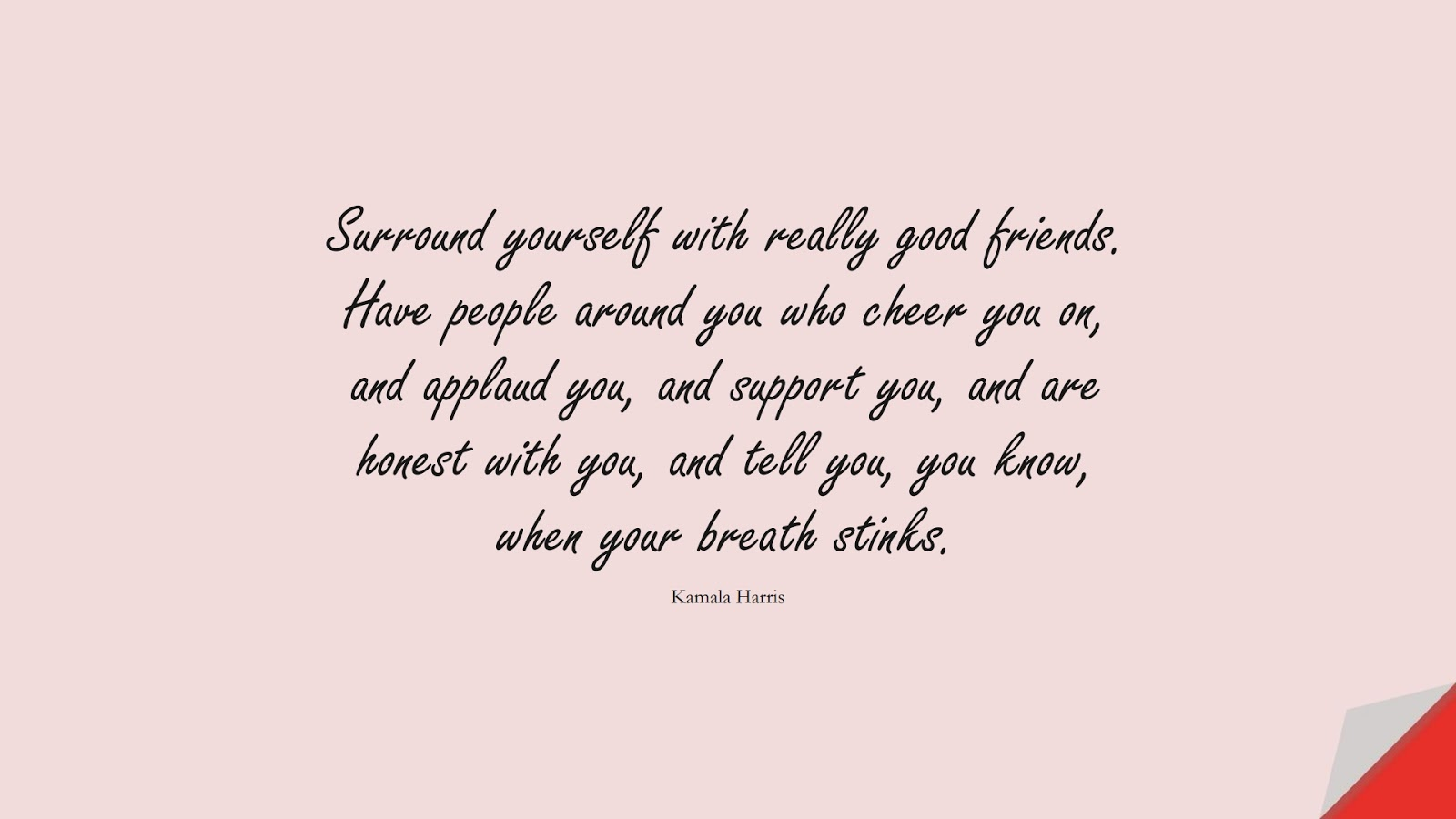 Surround yourself with really good friends. Have people around you who cheer you on, and applaud you, and support you, and are honest with you, and tell you, you know, when your breath stinks. (Kamala Harris);  #RelationshipQuotes