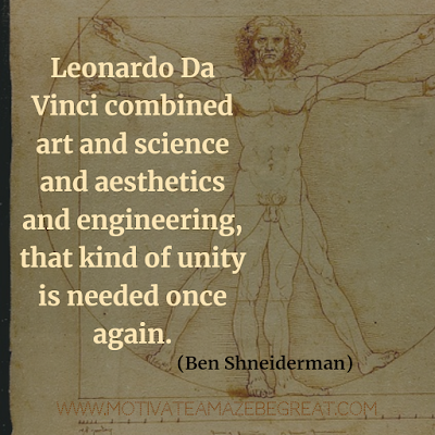 "30 Aesthetic Quotes And Beautiful Sayings With Deep Meaning: ""Leonardo Da Vinci combined art and science and aesthetics and engineering, that kind of unity is needed once again."" - Ben Shneiderman"