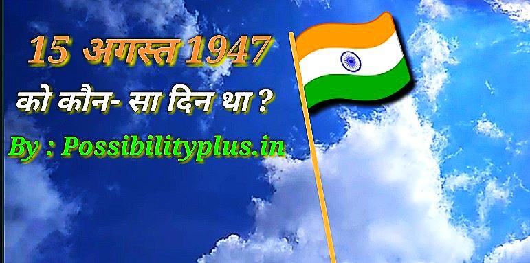 15 अगस्त 1947 को कौन सा दिन था ?
