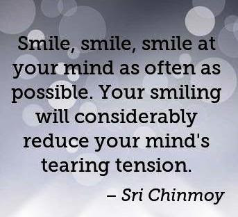 """""""Smile, smile, smile at your mind as often as possible. Your smiling will considerably reduce your mind's tearing tension."""" – Sri Chinmoy"""