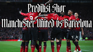 Prediksi Skor Manchester United vs Barcelona Perempat Final Liga Champions