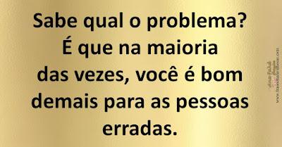 Sabe qual o problema? É que na maioria das vezes, você é bom demais para as pessoas erradas.
