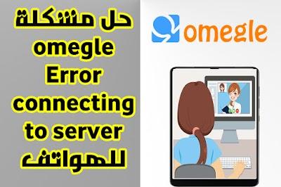 حل مشكلة موقع omegle Error connecting to server لدردشة على الاندرويد