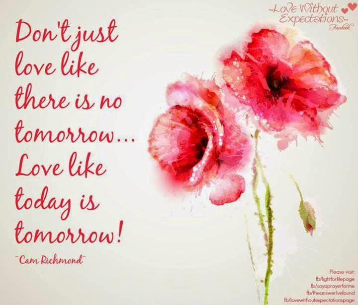 Dont Just Love Like There Is No Tomorrow Love Like Today Is