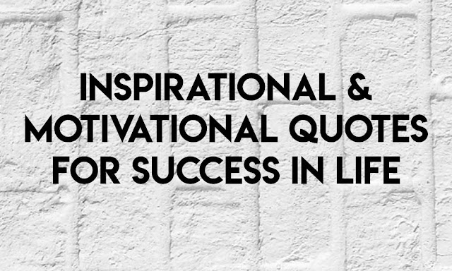 INSPIRATIONAL & MOTIVATIONAL QUOTES FOR SUCCESS IN LIFE