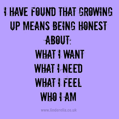 I have found that growing up means being honest about: what I want, what I need, what I feel, who I am