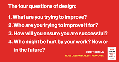 The four questions of design. 1. What are you trying to improve? 2. Who are you trying to improve it for? 3. How will you ensure you are successful? 4. Who might be hurt by your work? Now or in the future?