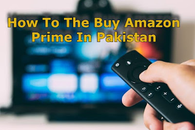 How To Buy Amazon Prime In Pakistan Complete Information